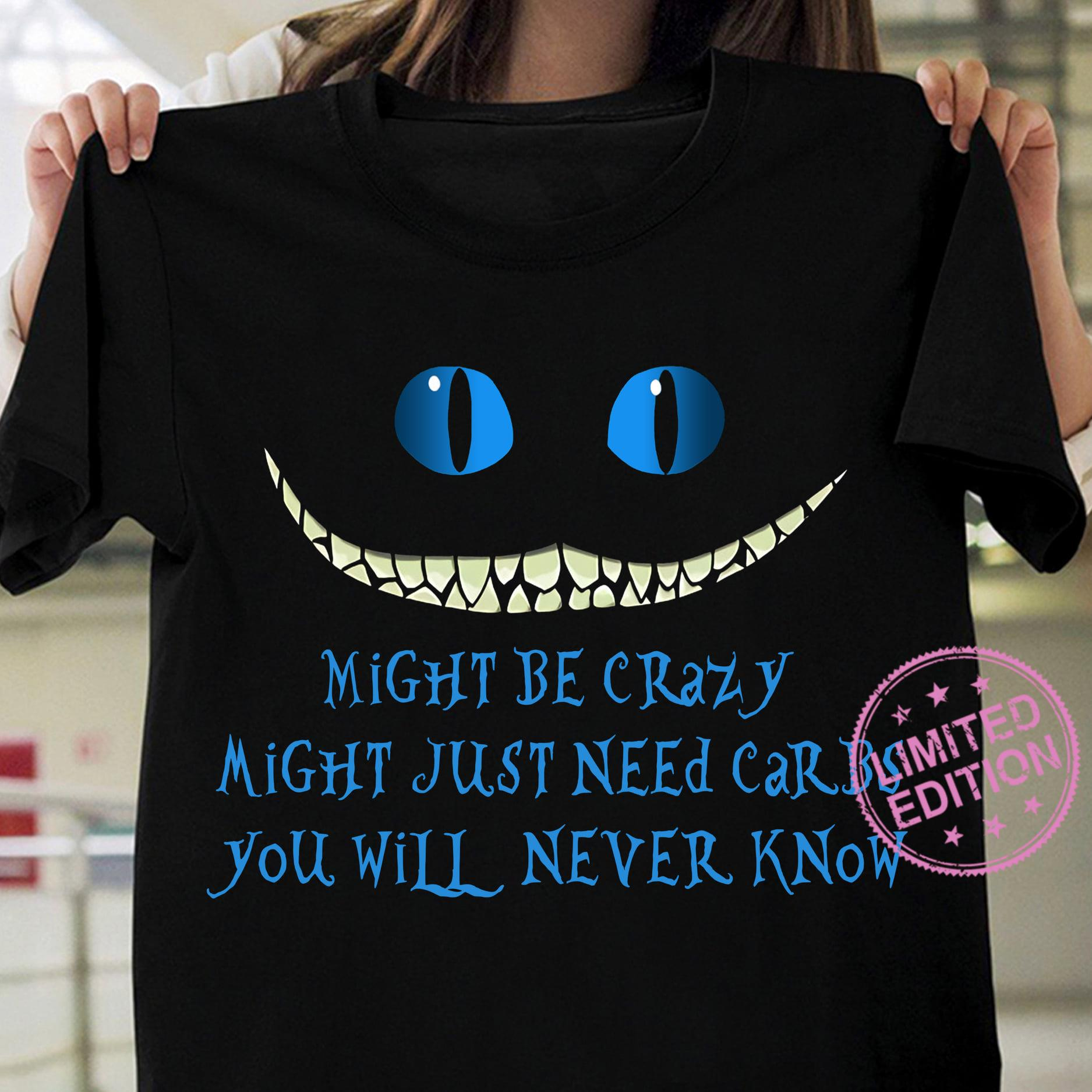 Might be crazy might just need carbs you will never know shirt